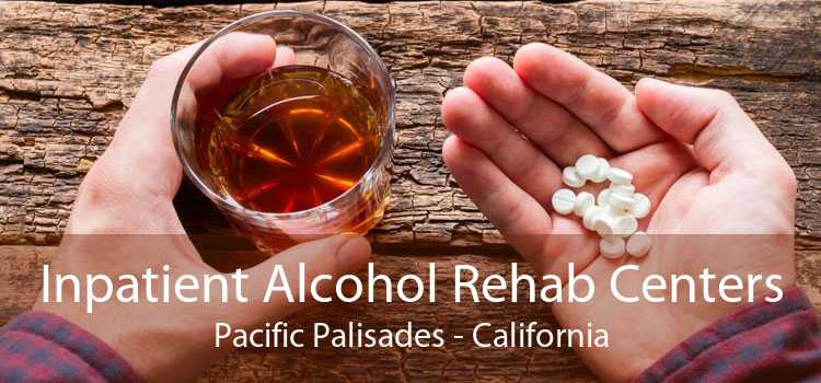 Inpatient Alcohol Rehab Centers Pacific Palisades - California